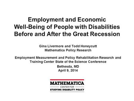 Employment and Economic Well-Being of People with Disabilities Before and After the Great Recession Gina Livermore and Todd Honeycutt Mathematica Policy.