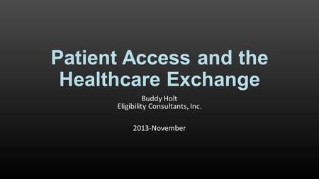 Patient Access and the Healthcare Exchange Buddy Holt Eligibility Consultants, Inc. 2013-November.