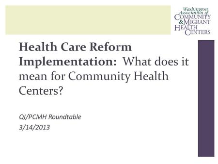 Health Care Reform Implementation: What does it mean for Community Health Centers? QI/PCMH Roundtable 3/14/2013.