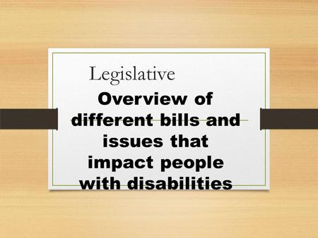 Legislative Overview of different bills and issues that impact people with disabilities.
