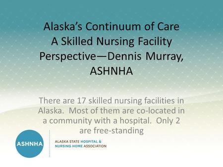 Alaska's Continuum of Care A Skilled Nursing Facility Perspective—Dennis Murray, ASHNHA There are 17 skilled nursing facilities in Alaska. Most of them.