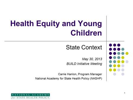 Health Equity and Young Children State Context May 30, 2013 BUILD Initiative Meeting Carrie Hanlon, Program Manager National Academy for State Health Policy.