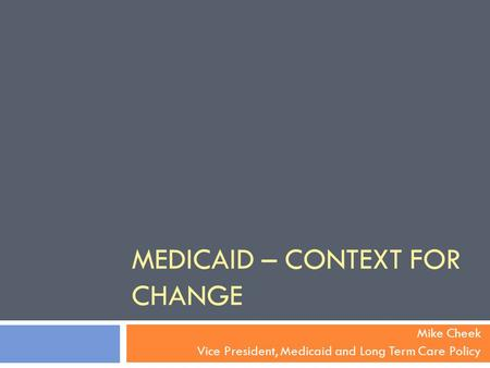 MEDICAID – CONTEXT FOR CHANGE Mike Cheek Vice President, Medicaid and Long Term Care Policy.