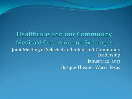 Joint Meeting of Selected and Interested Community Leadership January 22, 2013 Bosque Theater, Waco, Texas.