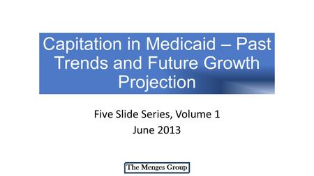 Capitation in Medicaid – Past Trends and Future Growth Projection Five Slide Series, Volume 1 June 2013.