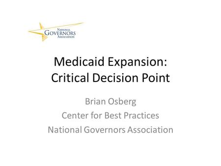 Medicaid Expansion: Critical Decision Point Brian Osberg Center for Best Practices National Governors Association.