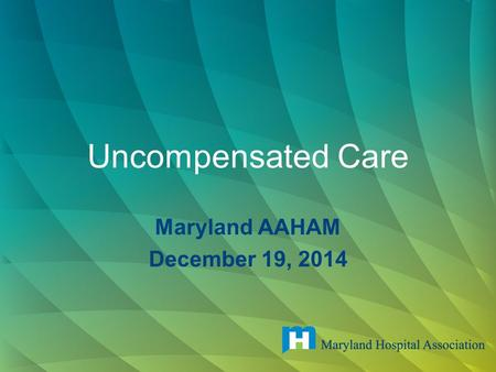 Uncompensated Care Maryland AAHAM December 19, 2014.