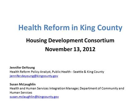 Health Reform in King County Housing Development Consortium November 13, 2012 Jennifer DeYoung Health Reform Policy Analyst, Public Health - Seattle &