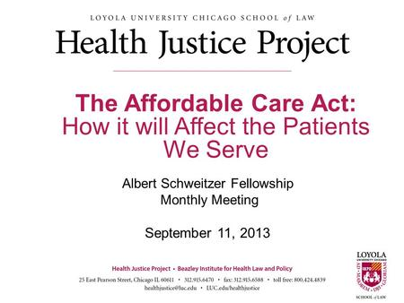 Albert Schweitzer Fellowship Monthly Meeting September 11, 2013 The Affordable Care Act: How it will Affect the Patients We Serve 1.