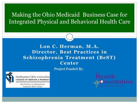 Making the Ohio Medicaid Business Case for Integrated Physical and Behavioral Health Care Lon C. Herman, M.A. Director, Best Practices in Schizophrenia.