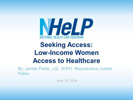 Seeking Access: Low-Income Women Access to Healthcare By: Jamille Fields, J.D., M.P.H. Reproductive Justice Fellow June 13, 2014.