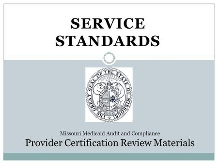 SERVICE STANDARDS Missouri Medicaid Audit and Compliance Provider Certification Review Materials.