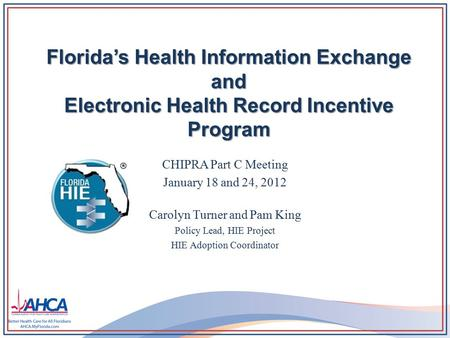 Florida's Health Information Exchange and Electronic Health Record Incentive Program CHIPRA Part C Meeting January 18 and 24, 2012 Carolyn Turner and Pam.
