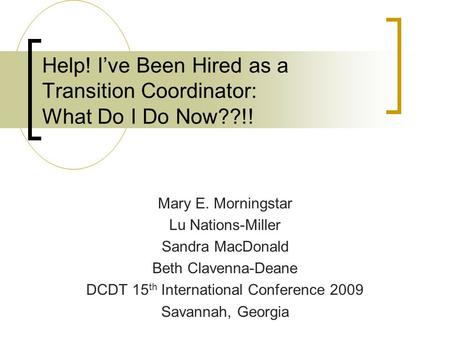 Help! I've Been Hired as a Transition Coordinator: What Do I Do Now??!! Mary E. Morningstar Lu Nations-Miller Sandra MacDonald Beth Clavenna-Deane DCDT.