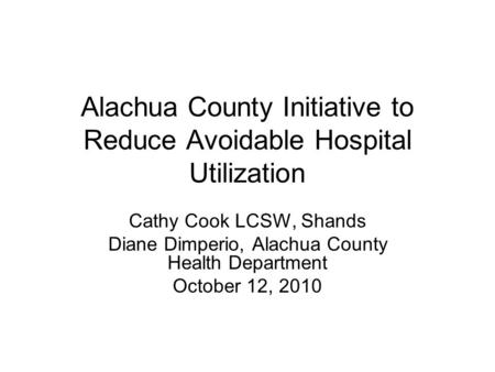 Alachua County Initiative to Reduce Avoidable Hospital Utilization Cathy Cook LCSW, Shands Diane Dimperio, Alachua County Health Department October 12,