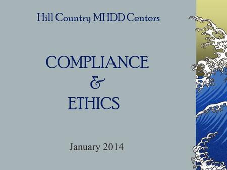 Hill Country MHDD Centers COMPLIANCE & ETHICS January 2014.