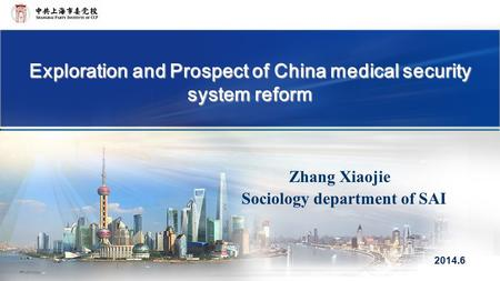 Exploration and Prospect of China medical security system reform Zhang Xiaojie Sociology department of SAI 2014.6.