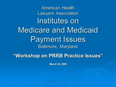 "American Health Lawyers Association Institutes on Medicare and Medicaid Payment Issues Baltimore, Maryland ""Workshop on PRRB Practice Issues"" March 16,"