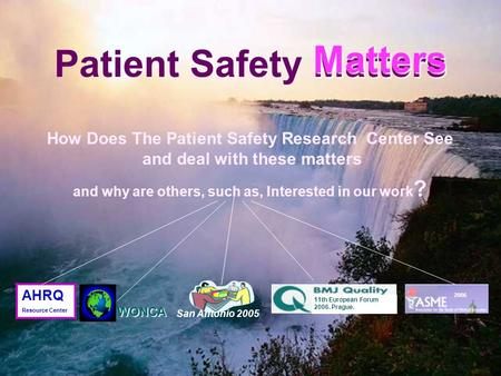 Matters Patient Safety Matters Matters 2006 San Antonio 2005 11th European Forum 2006. Prague. WONCA AHRQ Resource Center How Does The Patient Safety.