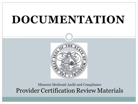 DOCUMENTATION Missouri Medicaid Audit and Compliance Provider Certification Review Materials.
