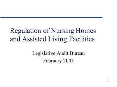 1 Regulation of Nursing Homes and Assisted Living Facilities Legislative Audit Bureau February 2003.
