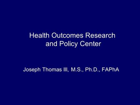 Health Outcomes Research and Policy Center Joseph Thomas III, M.S., Ph.D., FAPhA.