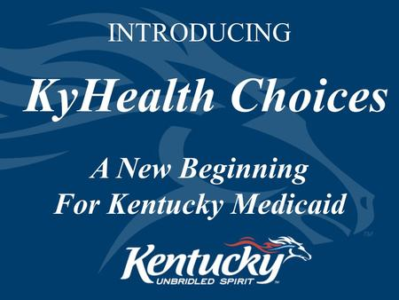 INTRODUCING KyHealth Choices A New Beginning For Kentucky Medicaid.