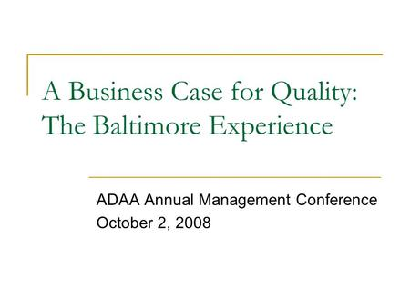 A Business Case for Quality: The Baltimore Experience ADAA Annual Management Conference October 2, 2008.
