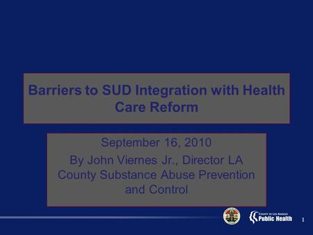 Barriers to SUD Integration with Health Care Reform September 16, 2010 By John Viernes Jr., Director LA County Substance Abuse Prevention and Control 1.