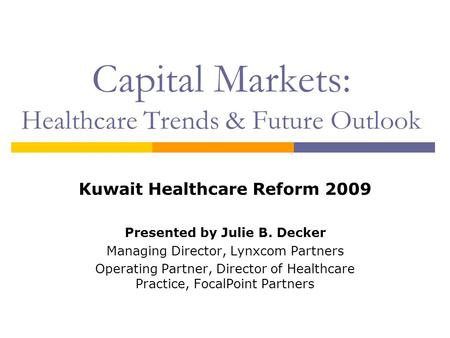 Capital Markets: Healthcare Trends & Future Outlook Kuwait Healthcare Reform 2009 Presented by Julie B. Decker Managing Director, Lynxcom Partners Operating.