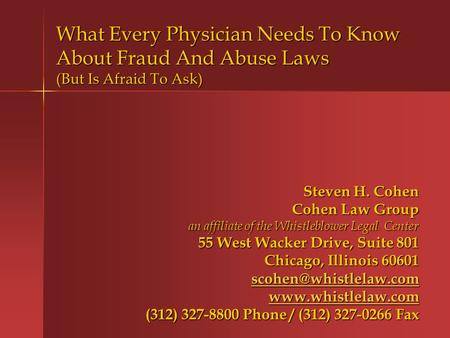 What Every Physician Needs To Know About Fraud And Abuse Laws (But Is Afraid To Ask) Steven H. Cohen Cohen Law Group an affiliate of the Whistleblower.