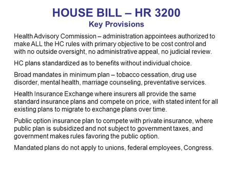 HOUSE BILL – HR 3200 Key Provisions Health Advisory Commission – administration appointees authorized to make ALL the HC rules with primary objective to.