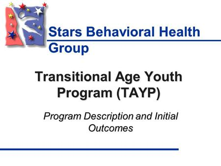 Transitional Age Youth Program (TAYP) Program Description and Initial Outcomes Stars Behavioral Health Group.