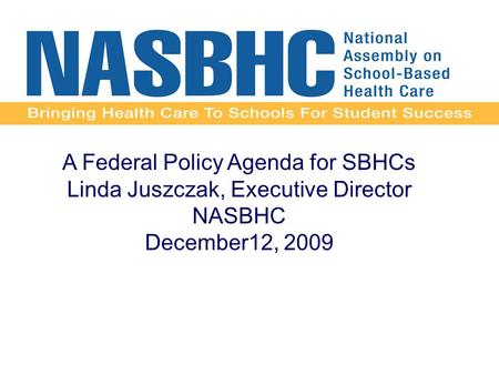 A Federal Policy Agenda for SBHCs Linda Juszczak, Executive Director NASBHC December12, 2009.