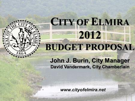 2012 C ITY OF E LMIRA B UDGET P ROPOSAL November 2011 C ITY OF E LMIRA 2012 BUDGET PROPOSAL www.cityofelmira.net John J. Burin, City Manager David Vandermark,
