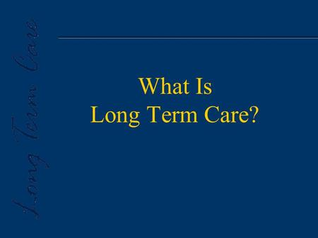 What Is Long Term Care?. u Long Term Care is an ever changing array of services aimed at helping people with chronic conditions cope with limitations.