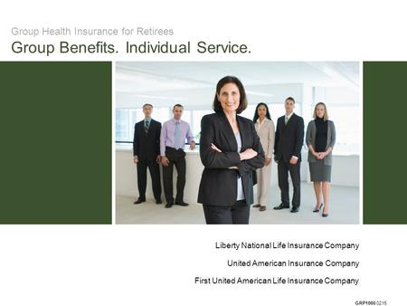 GRP1060 0215 Group Health Insurance for Retirees Group Benefits. Individual Service. Liberty National Life Insurance Company United American Insurance.