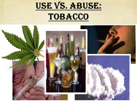 Use vs. Abuse: Tobacco What is the difference between: Use? Misuse? Abuse? Addiction? Tobacco.