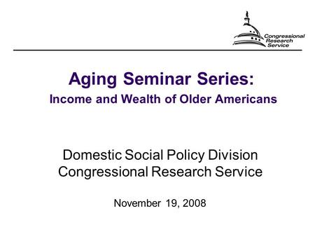 Aging Seminar Series: Income and Wealth of Older Americans Domestic Social Policy Division Congressional Research Service November 19, 2008.