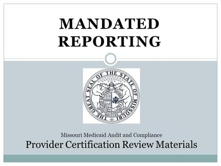 MANDATED REPORTING Missouri Medicaid Audit and Compliance Provider Certification Review Materials.