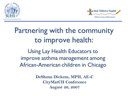 Partnering with the community to improve health: Using Lay Health Educators to improve asthma management among African-American children in Chicago DeShuna.