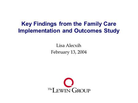 Key Findings from the Family Care Implementation and Outcomes Study Lisa Alecxih February 13, 2004.