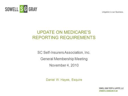 UPDATE ON MEDICARE'S REPORTING REQUIREMENTS SC Self-Insurers Association, Inc. General Membership Meeting November 4, 2010 Daniel W. Hayes, Esquire.