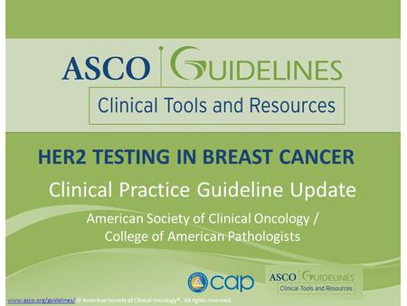 HER2 TESTING IN BREAST CANCER Clinical Practice Guideline Update American Society of Clinical Oncology / College of American Pathologists www.asco.org/guidelines/www.asco.org/guidelines/