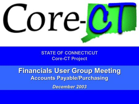 1 STATE OF CONNECTICUT Core-CT Project Financials User Group Meeting Accounts Payable/Purchasing December 2003.