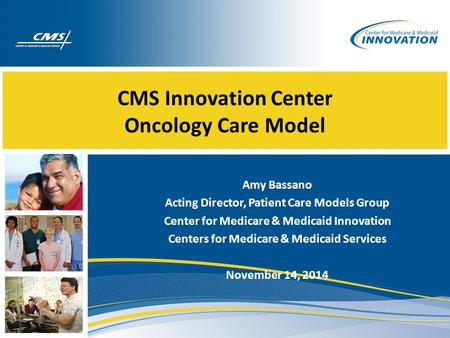 CMS Innovation Center Oncology Care Model Amy Bassano Acting Director, Patient Care Models Group Center for Medicare & Medicaid Innovation Centers for.