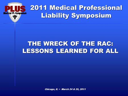 2011 Medical Professional Liability Symposium Chicago, IL ~ March 24 & 25, 2011 THE WRECK OF THE RAC: LESSONS LEARNED FOR ALL.