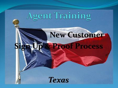 "New Customer Sign Up & Proof Process Texas. ""Texas Process"" Training New Customer Sign Up Process- HANDING the phone to the customer: New Customer Sign."