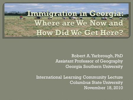 Robert A. Yarbrough, PhD Assistant Professor of Geography Georgia Southern University International Learning Community Lecture Columbus State University.