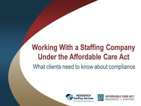 Working With a Staffing Company Under the Affordable Care Act What clients need to know about compliance.
